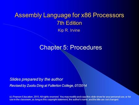 Assembly Language for x86 Processors 7th Edition Chapter 5: Procedures (c) Pearson Education, 2015. All rights reserved. You may modify and copy this slide.