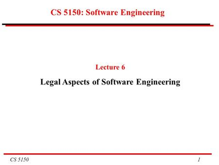 CS 5150 1 CS 5150: Software Engineering Lecture 6 Legal Aspects of Software Engineering.