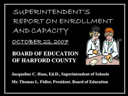 1 SUPERINTENDENT'S REPORT ON ENROLLMENT AND CAPACITY BOARD OF EDUCATION OF HARFORD COUNTY OCTOBER 22, 2007 Jacqueline C. Haas, Ed.D., Superintendent of.