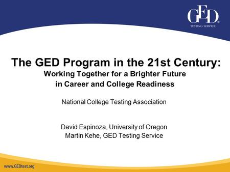 The GED Program in the 21st Century: Working Together for a Brighter Future in Career and College Readiness National College Testing Association David.