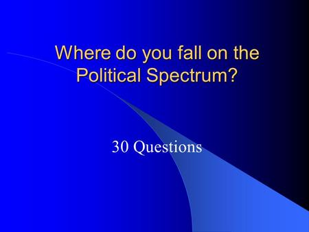 Where do you fall on the Political Spectrum? 30 Questions.