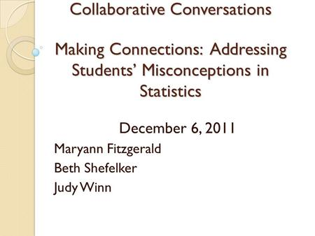Collaborative Conversations Making Connections: Addressing Students' Misconceptions in Statistics December 6, 2011 Maryann Fitzgerald Beth Shefelker Judy.
