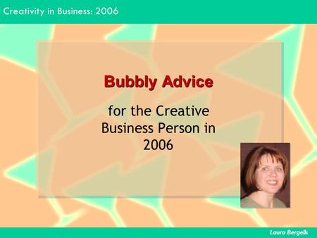 Creativity in Business: 2006 Laura Bergells Bubbly Advice for the Creative Business Person in 2006.