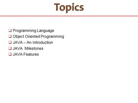  Programming Language  Object Oriented Programming  JAVA – An Introduction  JAVA Milestones  JAVA Features.