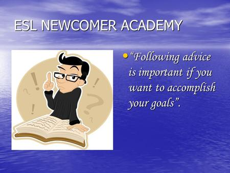 "ESL NEWCOMER ACADEMY ""Following advice is important if you want to accomplish your goals"". ""Following advice is important if you want to accomplish your."