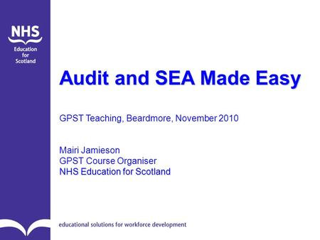 Audit and SEA Made Easy GPST Teaching, Beardmore, November 2010 Mairi Jamieson GPST Course Organiser NHS Education for Scotland.