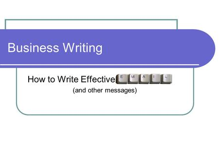 Business Writing How to Write Effective Email (and other messages)