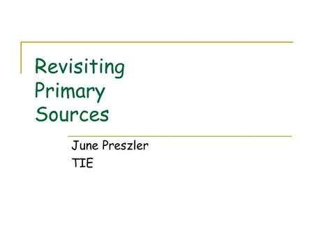 Revisiting Primary Sources June Preszler TIE. Outcomes Identify various types of primary sources applicable to content areas Locate (free) primary source.