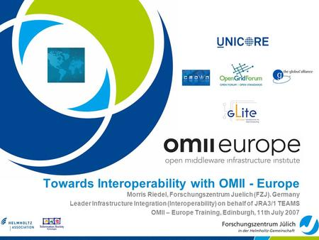 Towards Interoperability with OMII - Europe Morris Riedel, Forschungszentrum Juelich (FZJ). Germany Leader Infrastructure Integration (Interoperability)