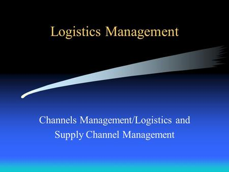 Logistics Management Channels Management/Logistics and Supply Channel Management.