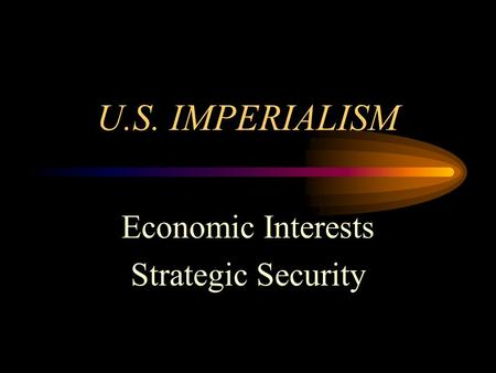 U.S. IMPERIALISM Economic Interests Strategic Security.