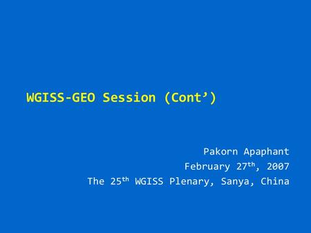 WGISS-GEO Session (Cont') Pakorn Apaphant February 27 th, 2007 The 25 th WGISS Plenary, Sanya, China.