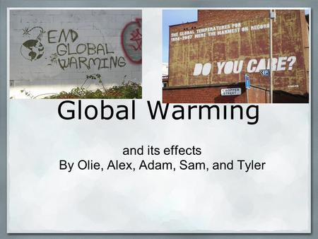 Global Warming and its effects By Olie, Alex, Adam, Sam, and Tyler.