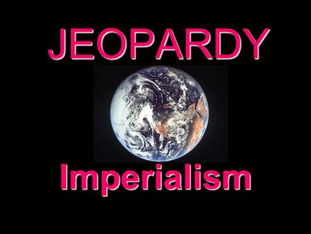 JEOPARDY Imperialism Categories 100 200 300 400 500 100 200 300 400 500 100 200 300 400 500 100 200 300 400 500 100 200 300 400 500 100 200 300 400 500.