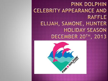 Pink Dolphin Celebrity appearance and raffle Elijah, Samone, Hunter Holiday Season December 20th, 2013.