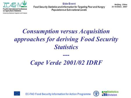 Statistics Division Beijing, China 25 October, 2007 EC-FAO Food Security Information for Action Programme Side Event Food Security Statistics and Information.
