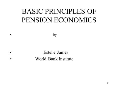 1 BASIC PRINCIPLES OF PENSION ECONOMICS by Estelle James World Bank Institute.