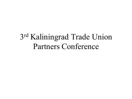 3 rd Kaliningrad Trade Union Partners Conference.