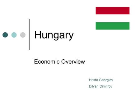 Hungary Economic Overview Hristo Georgiev Dilyan Dimitrov.