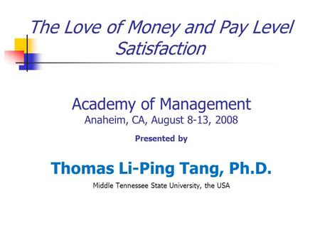 The Love of Money and Pay Level Satisfaction Academy of Management Anaheim, CA, August 8-13, 2008 Presented by Thomas Li-Ping Tang, Ph.D. Middle Tennessee.