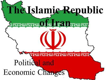 The Islamic Republic of Iran Political and Economic Changes.