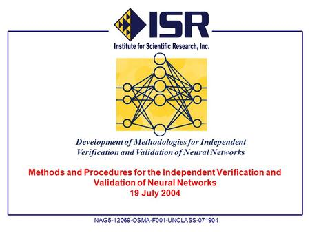 Development of Methodologies for Independent Verification and Validation of Neural Networks NAG5-12069-OSMA-F001-UNCLASS-071904 Methods and Procedures.