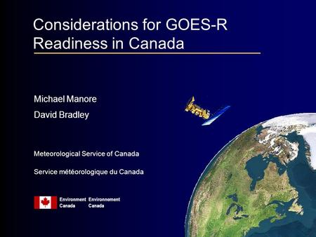 Considerations for GOES-R Readiness in Canada Michael Manore David Bradley Meteorological Service of Canada Service météorologique du Canada Environment.