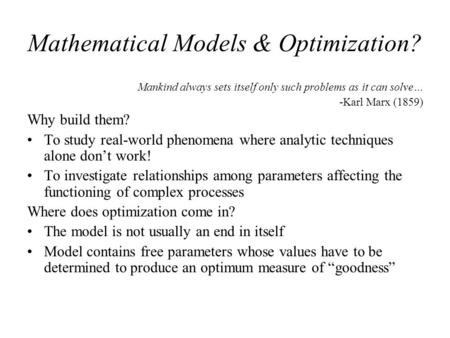 Mathematical Models & Optimization? Mankind always sets itself only such problems as it can solve… -Karl Marx (1859) Why build them? To study real-world.