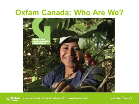 Oxfam Canada: Who Are We?. Oxfam Canada Is an international development agency committed to the equitable distribution of wealth and power through fundamental.