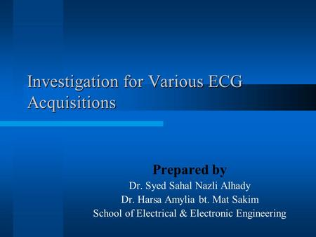 Investigation for Various ECG Acquisitions Prepared by Dr. Syed Sahal Nazli Alhady Dr. Harsa Amylia bt. Mat Sakim School of Electrical & Electronic Engineering.