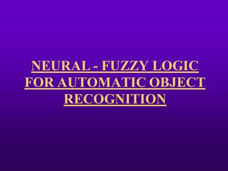 NEURAL - FUZZY LOGIC FOR AUTOMATIC OBJECT RECOGNITION.