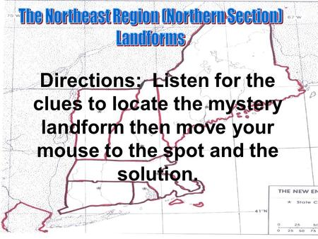 Directions: Listen for the clues to locate the mystery landform then move your mouse to the spot and the solution.