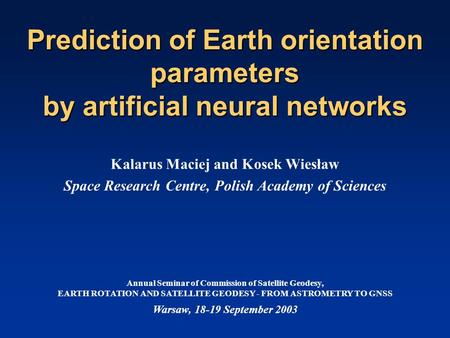 Prediction of Earth orientation parameters by artificial neural networks Kalarus Maciej and Kosek Wiesław Space Research Centre, Polish Academy of Sciences.
