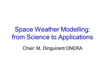 Space Weather Modelling: from Science to Applications Chair: M. Dinguirard ONERA.