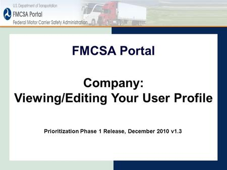 FMCSA Portal Prioritization Phase 1 Release, December 2010 v1.3 Company: Viewing/Editing Your User Profile.