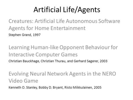 Artificial Life/Agents Creatures: Artificial Life Autonomous Software Agents for Home Entertainment Stephen Grand, 1997 Learning Human-like Opponent Behaviour.