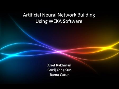 Artificial Neural Network Building Using WEKA Software Arief Rakhman Goeij Yong Sun Rama Catur.