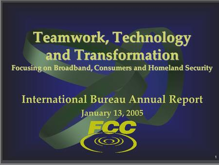 1 Teamwork, Technology and Transformation Focusing on Broadband, Consumers and Homeland Security International Bureau Annual Report January 13, 2005.