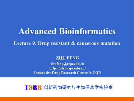 Advanced Bioinformatics Lecture 9: Drug resistant & cancerous mutation ZHU FENG  Innovative Drug Research Centre.
