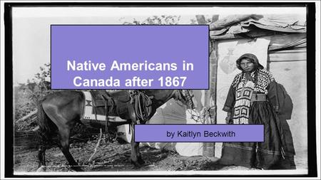 Native Americans in Canada after 1867 by Kaitlyn Beckwith.