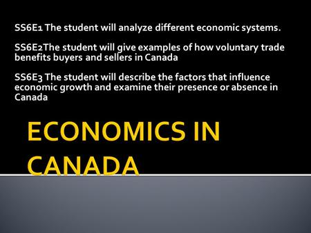 SS6E1 The student will analyze different economic systems. SS6E2The student will give examples of how voluntary trade benefits buyers and sellers in Canada.