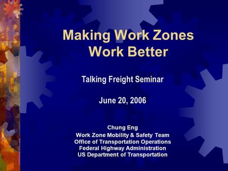 Making Work Zones Work Better Chung Eng Work Zone Mobility & Safety Team Office of Transportation Operations Federal Highway Administration US Department.