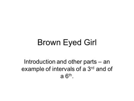 Brown Eyed Girl Introduction and other parts – an example of intervals of a 3 rd and of a 6 th.