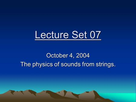Lecture Set 07 October 4, 2004 The physics of sounds from strings.