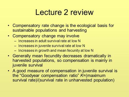 Lecture 2 review Compensatory rate change is the ecological basis for sustainable populations and harvesting Compensatory change may involve –Increases.