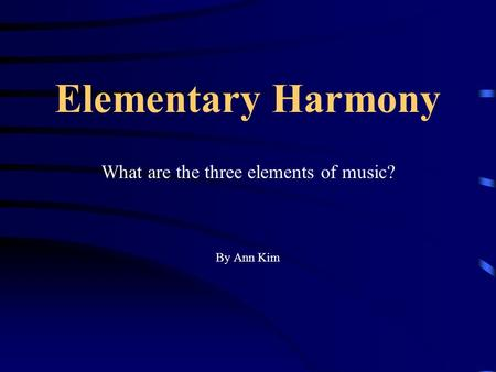 Elementary Harmony What are the three elements of music? By Ann Kim.