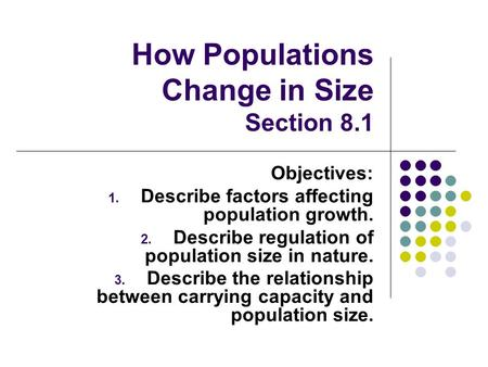 How Populations Change in Size Section 8.1 Objectives: 1. Describe factors affecting population growth. 2. Describe regulation of population size in nature.