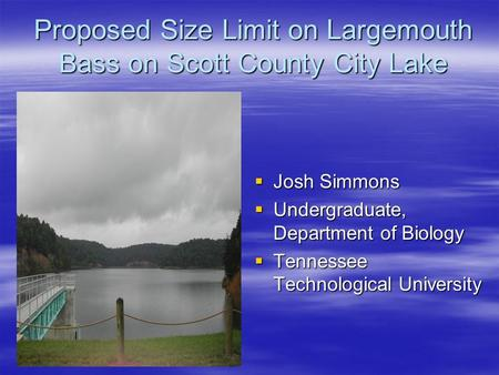 Proposed Size Limit on Largemouth Bass on Scott County City Lake  Josh Simmons  Undergraduate, Department of Biology  Tennessee Technological University.