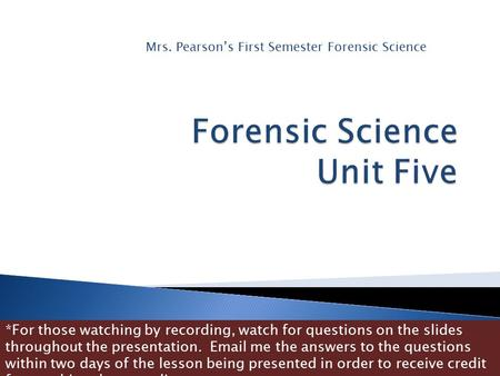 Mrs. Pearson's First Semester Forensic Science *For those watching by recording, watch for questions on the slides throughout the presentation. Email.