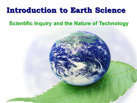 Introduction to Earth Science Scientific Method & the Metric System Introduction to Earth Science Scientific Inquiry and the Nature of Technology.